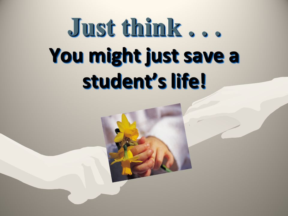 Just think You might just save a student's life!