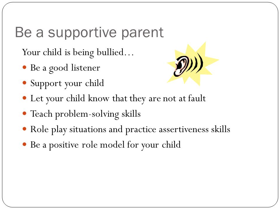 Be a supportive parent Your child is being bullied… Be a good listener