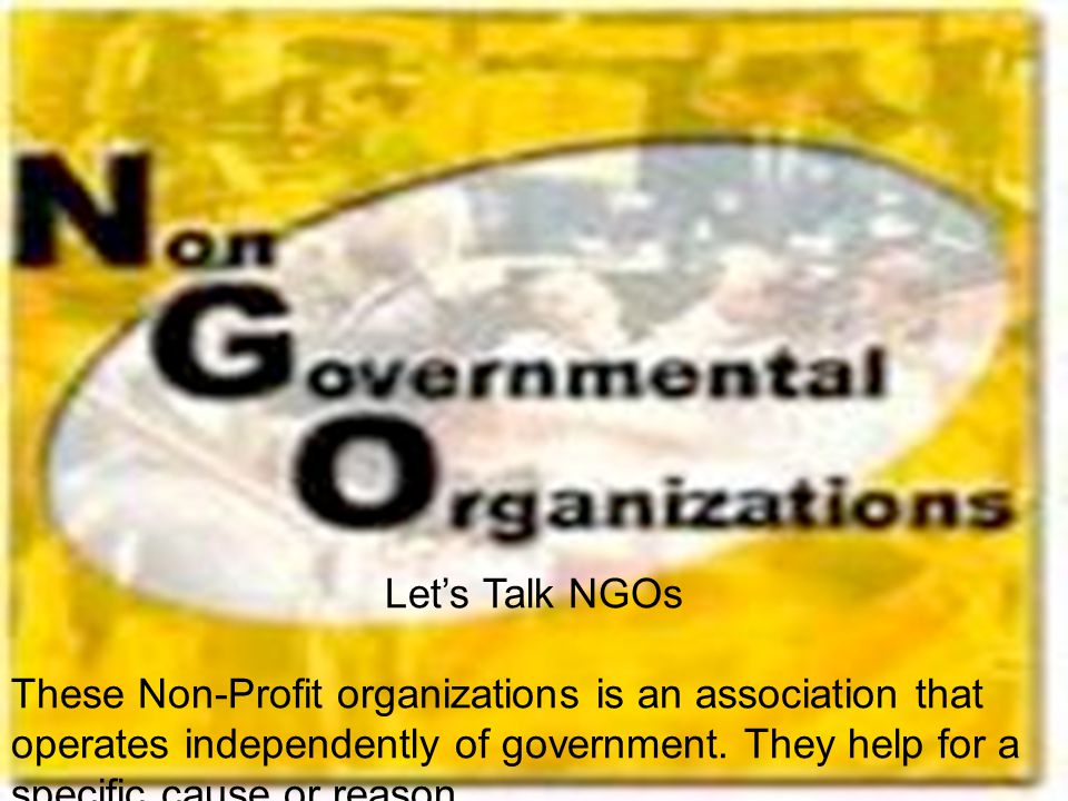 Let's Talk NGOs These Non-Profit organizations is an association that operates independently of government.