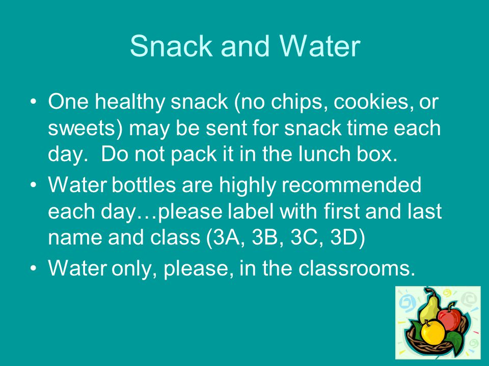 Snack and Water One healthy snack (no chips, cookies, or sweets) may be sent for snack time each day. Do not pack it in the lunch box.