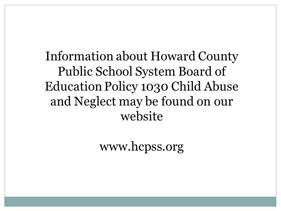 Information about Howard County Public School System Board of Education Policy 1030 Child Abuse and Neglect may be found on our website