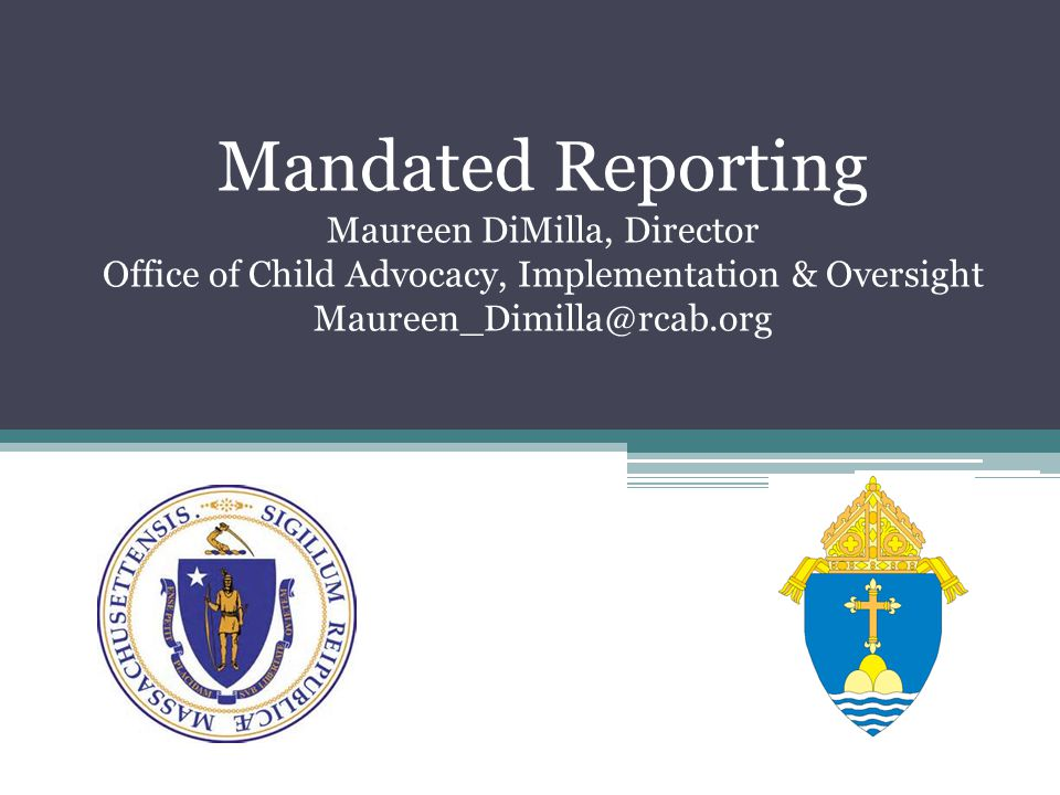 Mandated Reporting Maureen DiMilla, Director Office of Child Advocacy, Implementation & Oversight Maureen_Dimilla@rcab.org