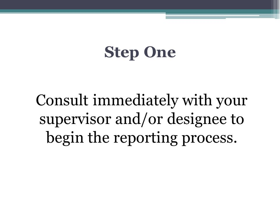 Step One Consult immediately with your supervisor and/or designee to begin the reporting process.