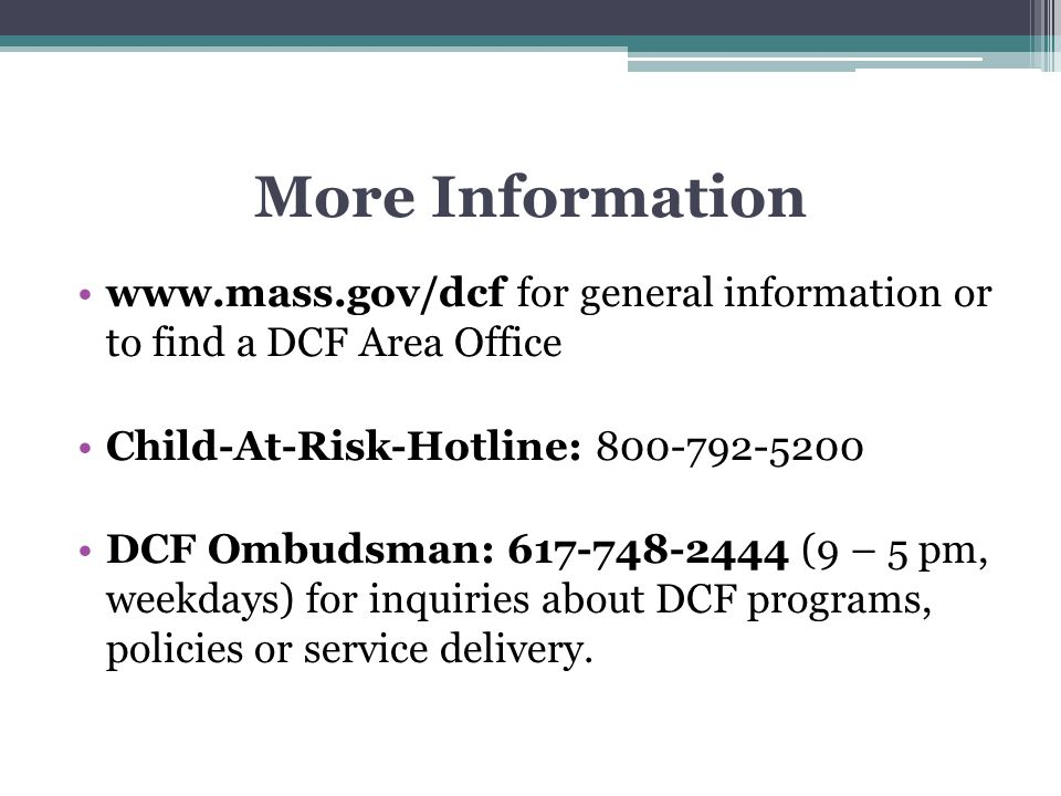 More Information www.mass.gov/dcf for general information or to find a DCF Area Office. Child-At-Risk-Hotline: 800-792-5200.