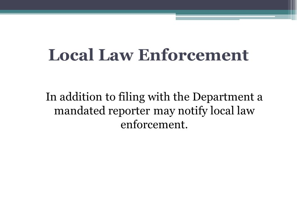 Local Law Enforcement In addition to filing with the Department a mandated reporter may notify local law enforcement.