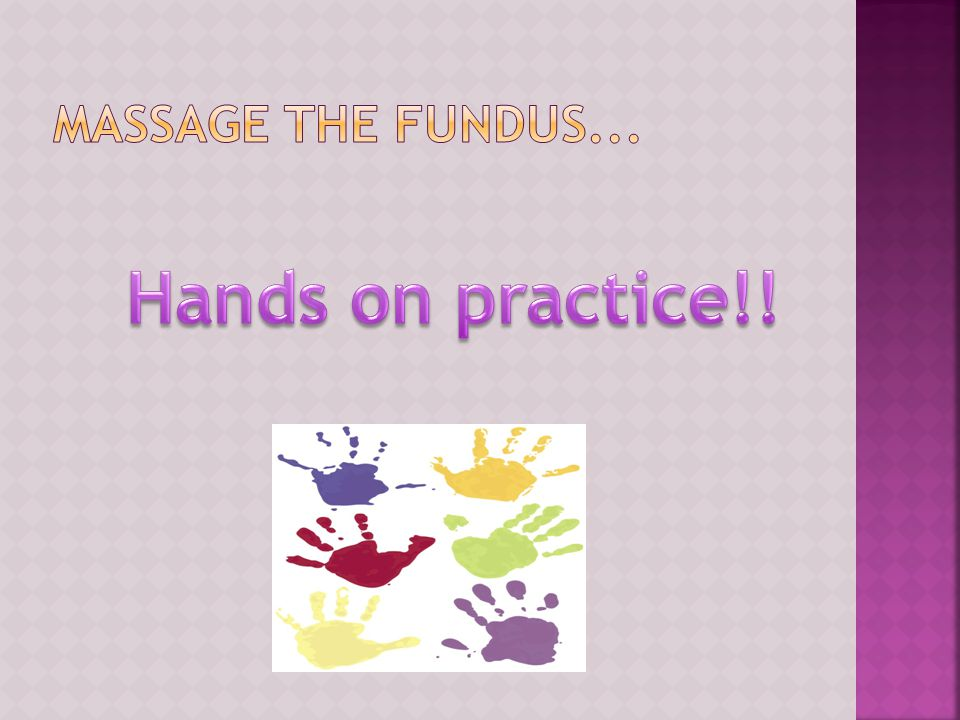 Massage the fundus... Hands on practice!!
