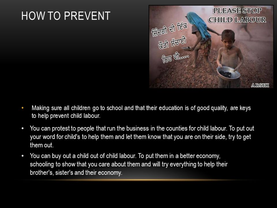 How to Prevent Making sure all children go to school and that their education is of good quality, are keys to help prevent child labour.