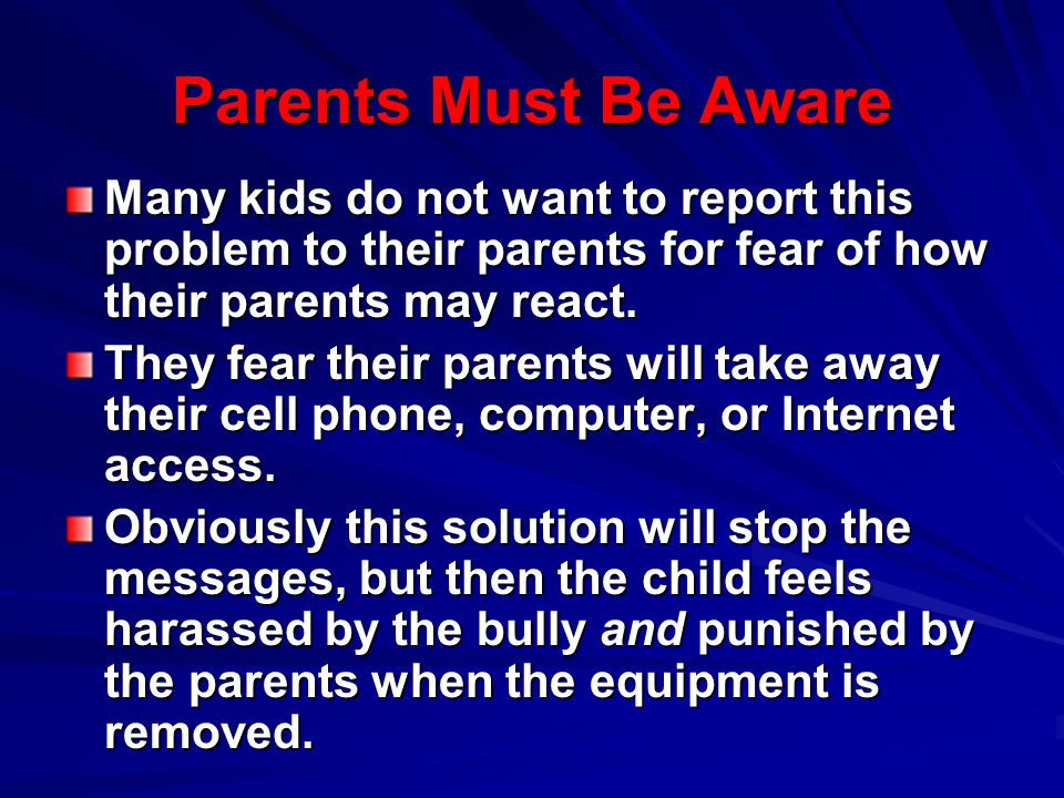 Parents Must Be Aware Many kids do not want to report this problem to their parents for fear of how their parents may react.