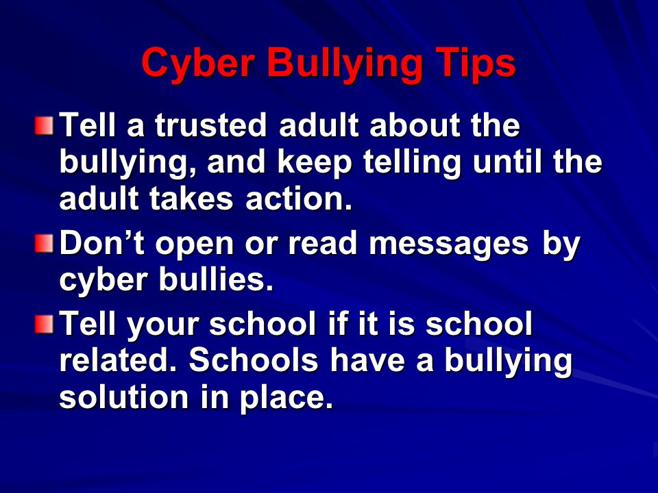 Cyber Bullying Tips Tell a trusted adult about the bullying, and keep telling until the adult takes action.