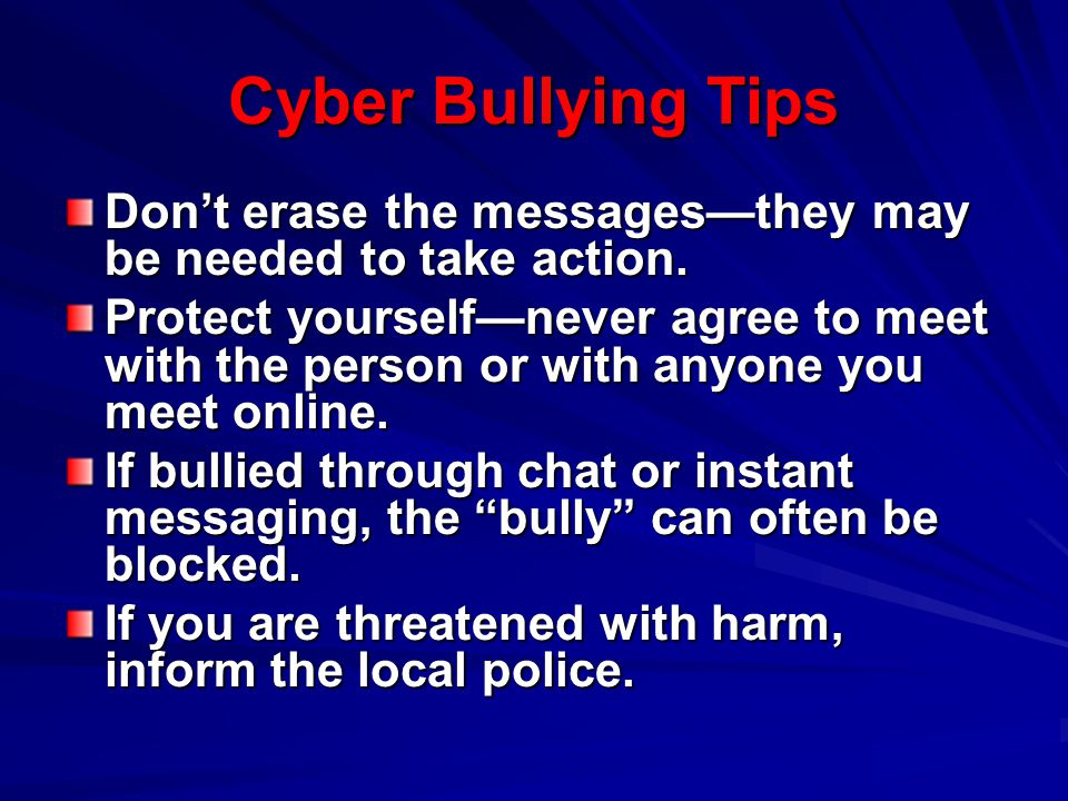 Cyber Bullying Tips Don't erase the messages—they may be needed to take action.