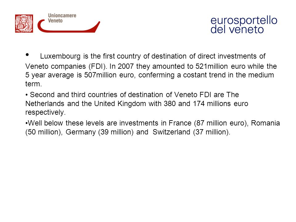 Luxembourg is the first country of destination of direct investments of Veneto companies (FDI). In 2007 they amounted to 521million euro while the 5 year average is 507million euro, conferming a costant trend in the medium term.