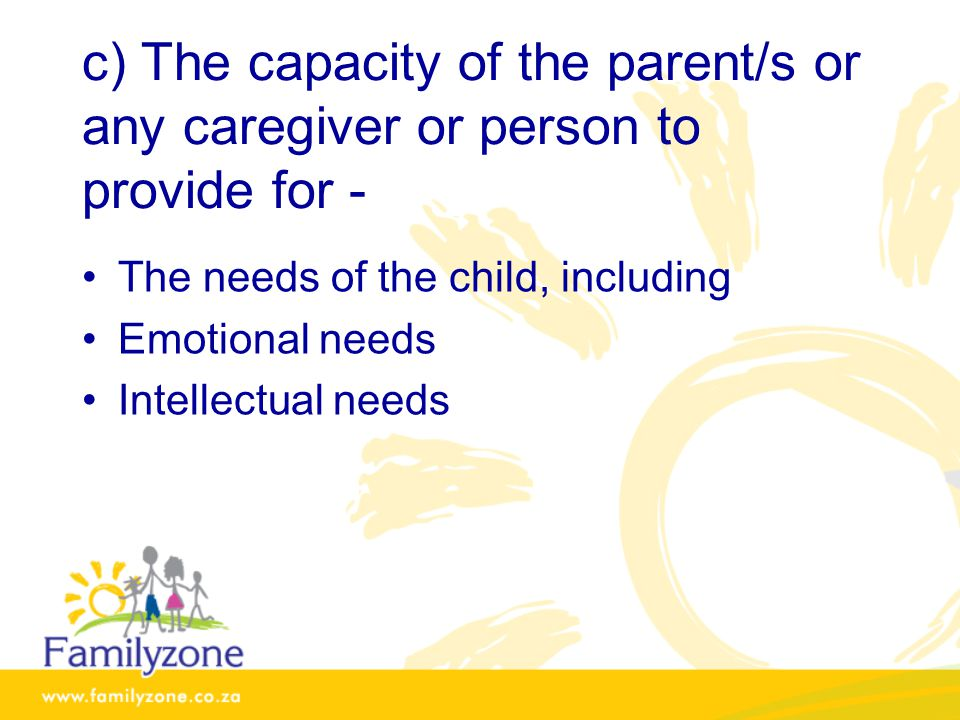 c) The capacity of the parent/s or any caregiver or person to provide for -