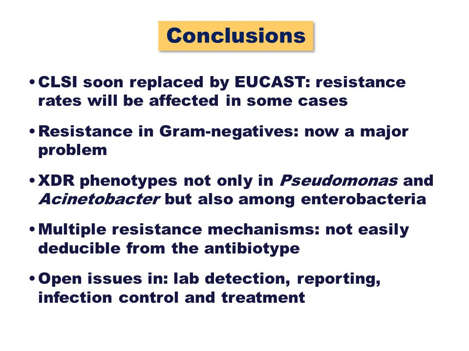 Conclusions CLSI soon replaced by EUCAST: resistance rates will be affected in some cases. Resistance in Gram-negatives: now a major problem.