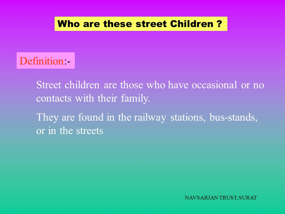 They are found in the railway stations, bus-stands, or in the streets