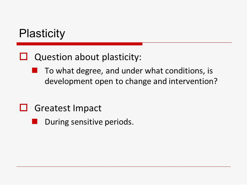 Plasticity Question about plasticity: Greatest Impact