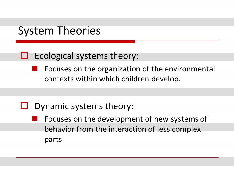 System Theories Ecological systems theory: Dynamic systems theory: