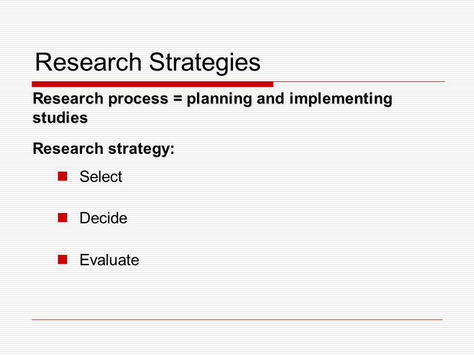 Research Strategies Research process = planning and implementing studies. Research strategy: Select.