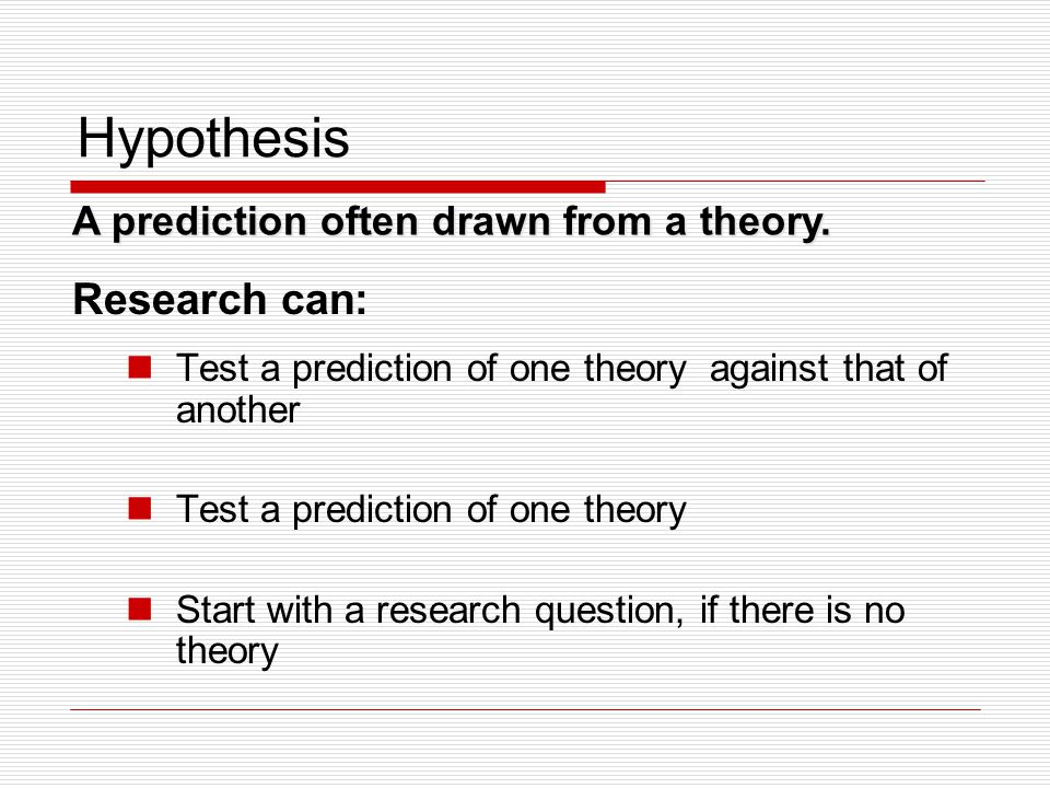 Hypothesis Research can: A prediction often drawn from a theory.