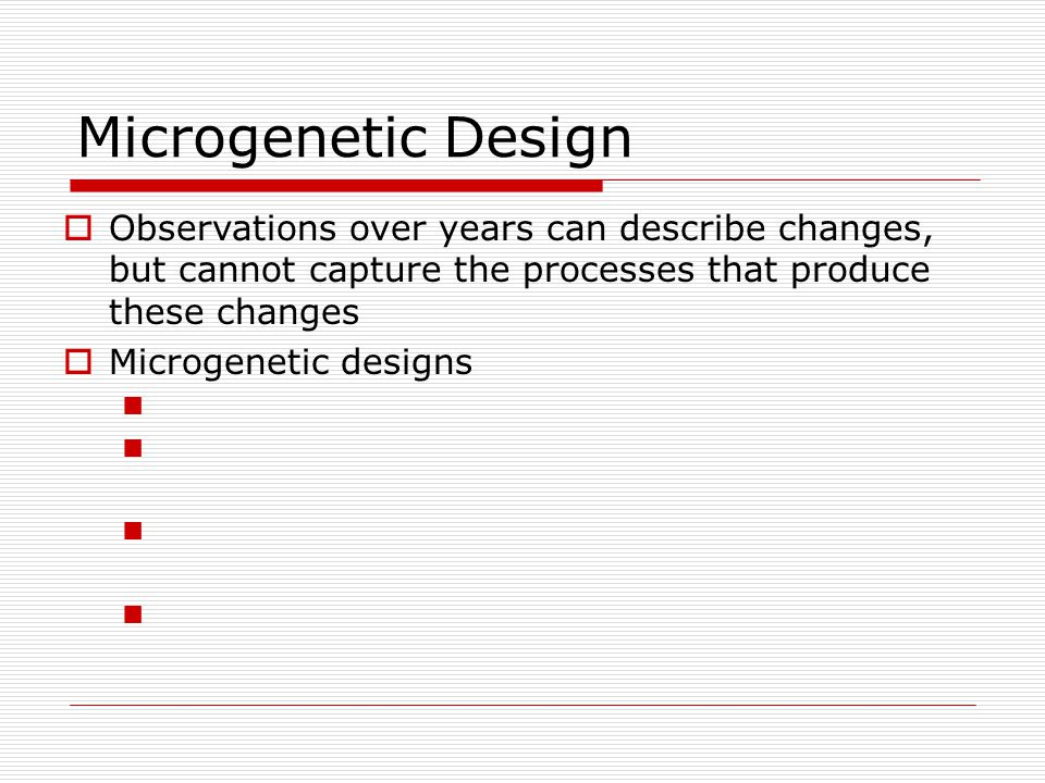 Microgenetic Design Observations over years can describe changes, but cannot capture the processes that produce these changes.