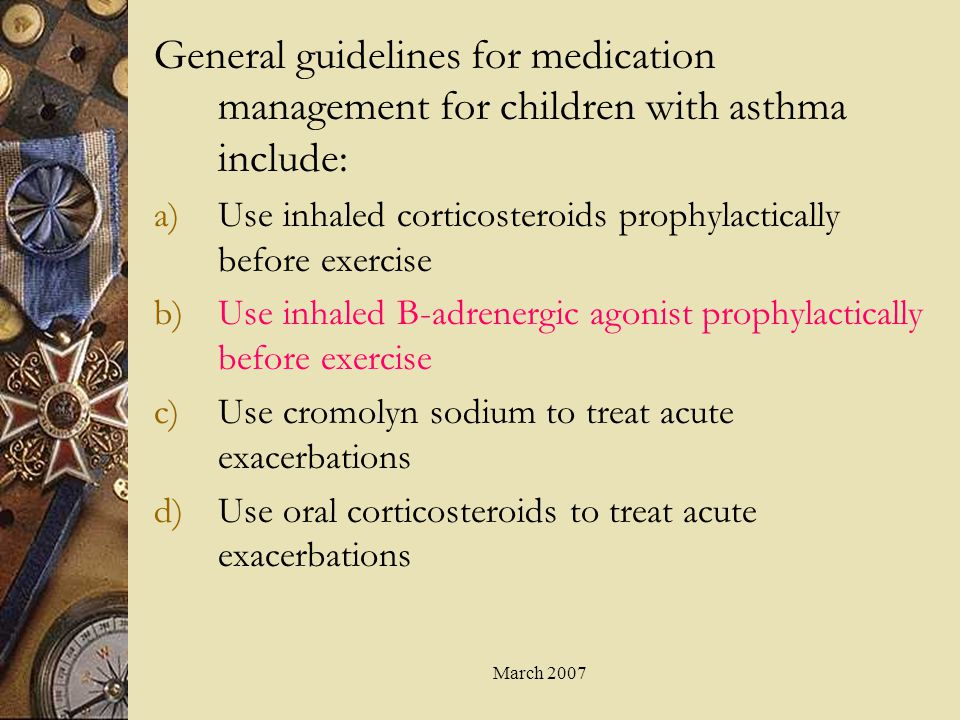 General guidelines for medication management for children with asthma include: