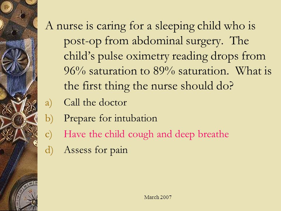 A nurse is caring for a sleeping child who is post-op from abdominal surgery. The child's pulse oximetry reading drops from 96% saturation to 89% saturation. What is the first thing the nurse should do