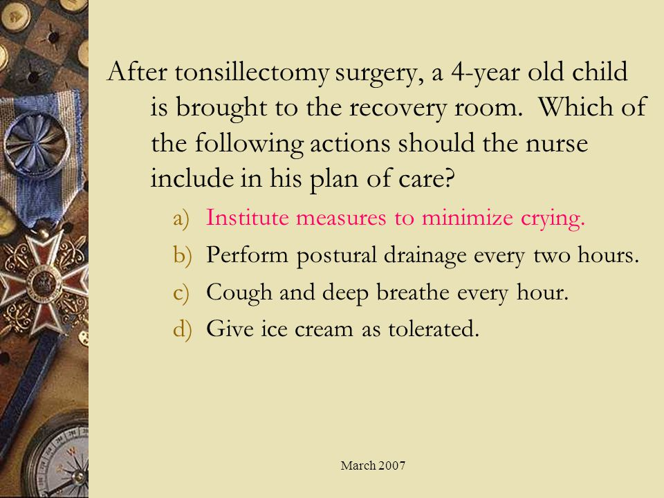 After tonsillectomy surgery, a 4-year old child is brought to the recovery room. Which of the following actions should the nurse include in his plan of care