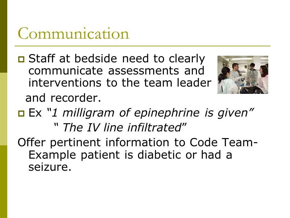 Communication Staff at bedside need to clearly communicate assessments and interventions to the team leader.