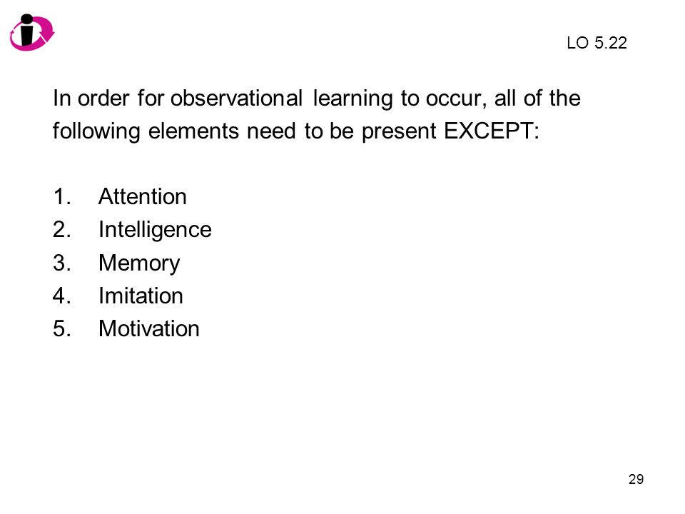 In order for observational learning to occur, all of the