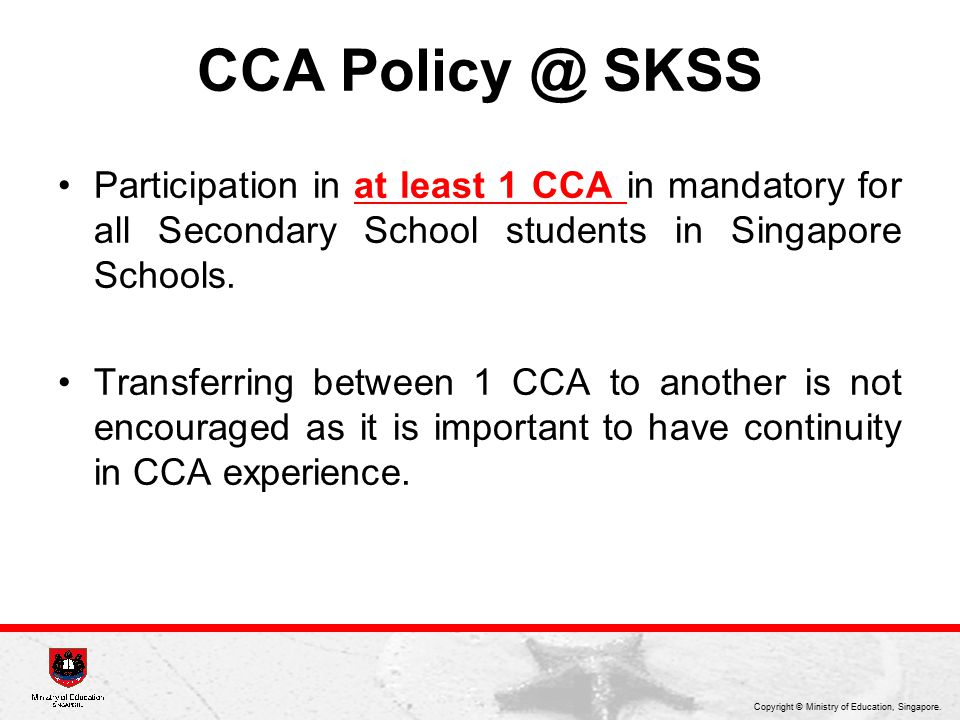 CCA Policy @ SKSS Participation in at least 1 CCA in mandatory for all Secondary School students in Singapore Schools.
