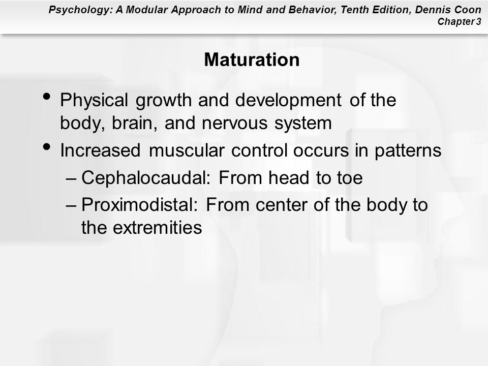 Maturation Physical growth and development of the body, brain, and nervous system. Increased muscular control occurs in patterns.