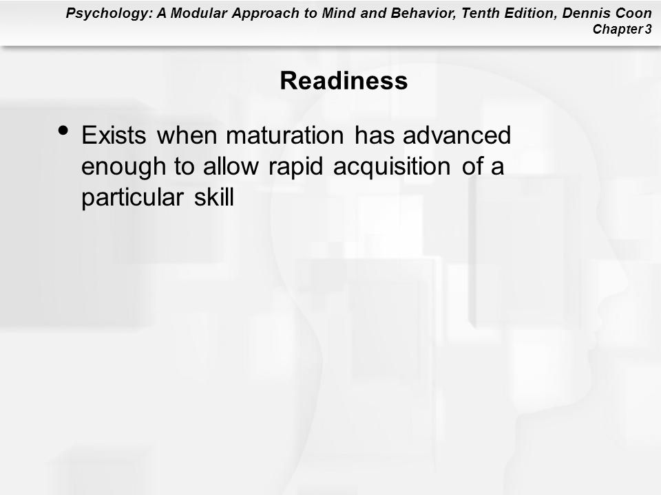 Readiness Exists when maturation has advanced enough to allow rapid acquisition of a particular skill.