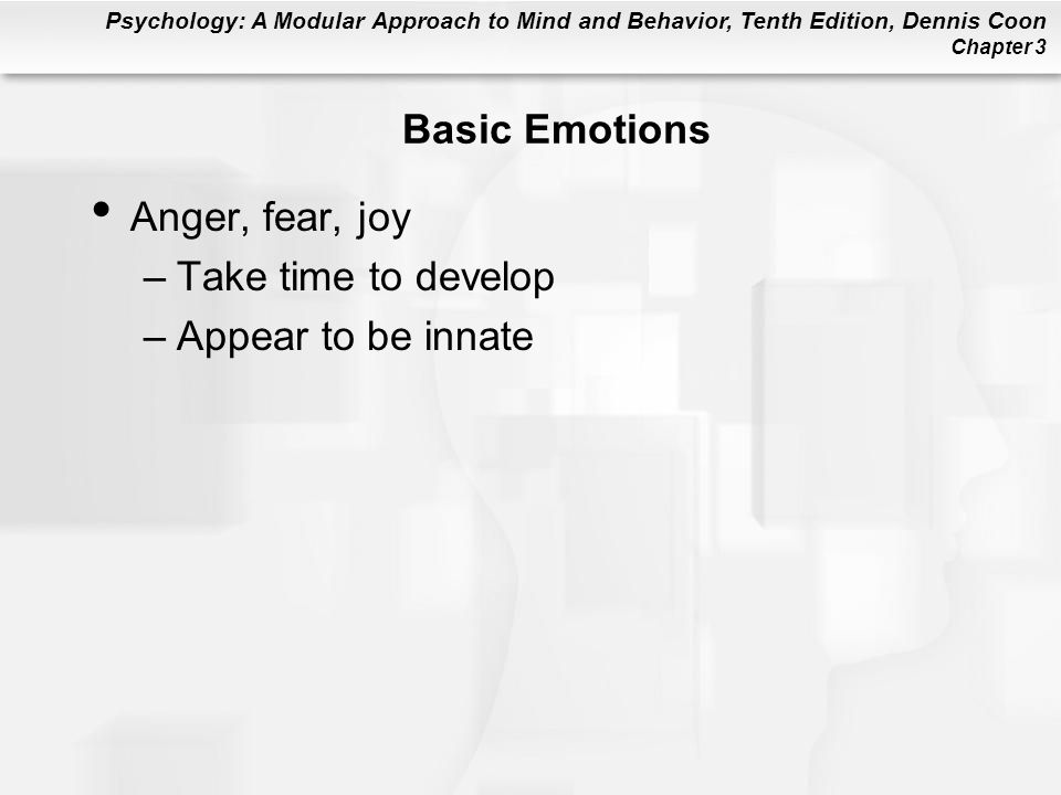 Basic Emotions Anger, fear, joy Take time to develop Appear to be innate