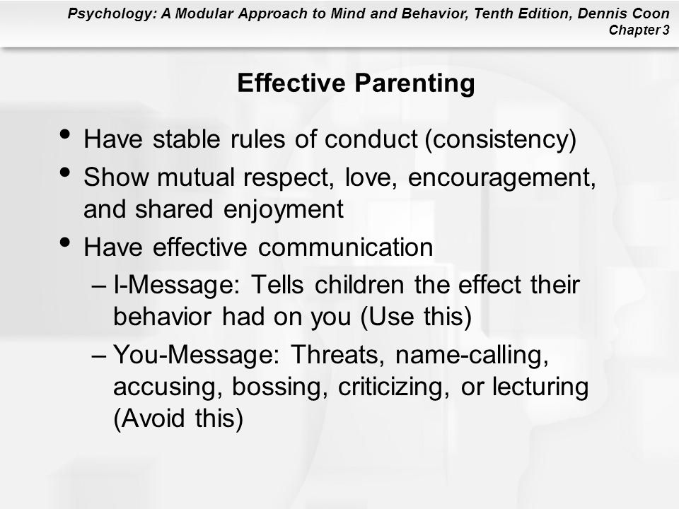 Effective Parenting Have stable rules of conduct (consistency) Show mutual respect, love, encouragement, and shared enjoyment.
