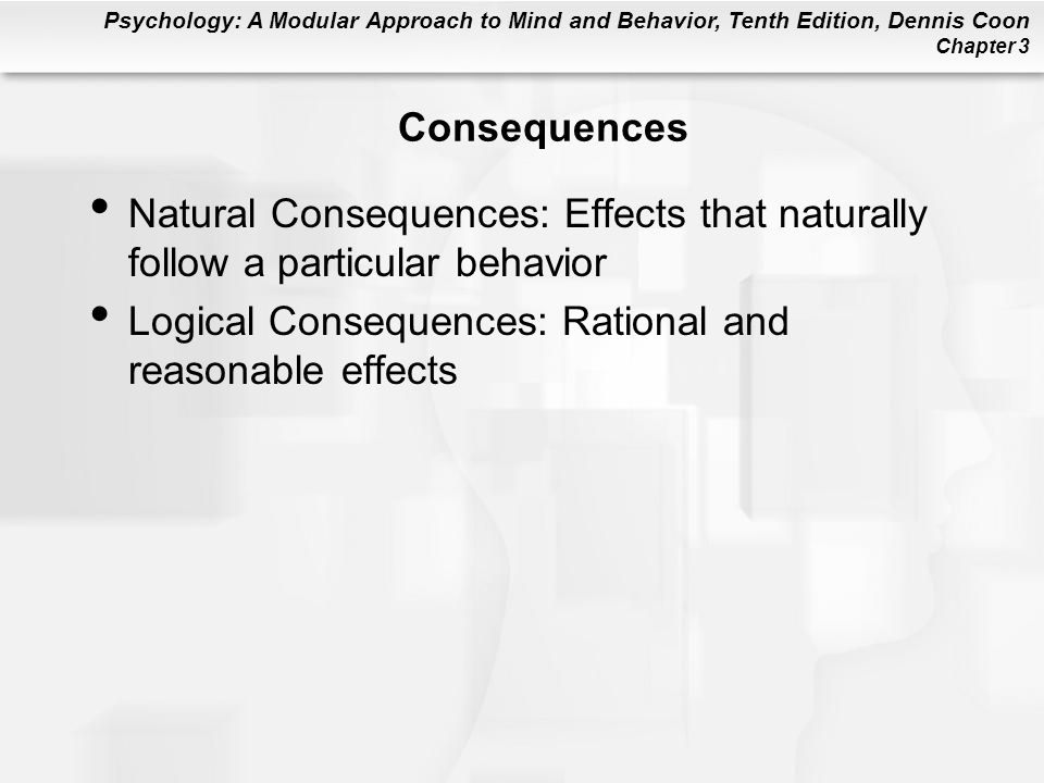 Consequences Natural Consequences: Effects that naturally follow a particular behavior.