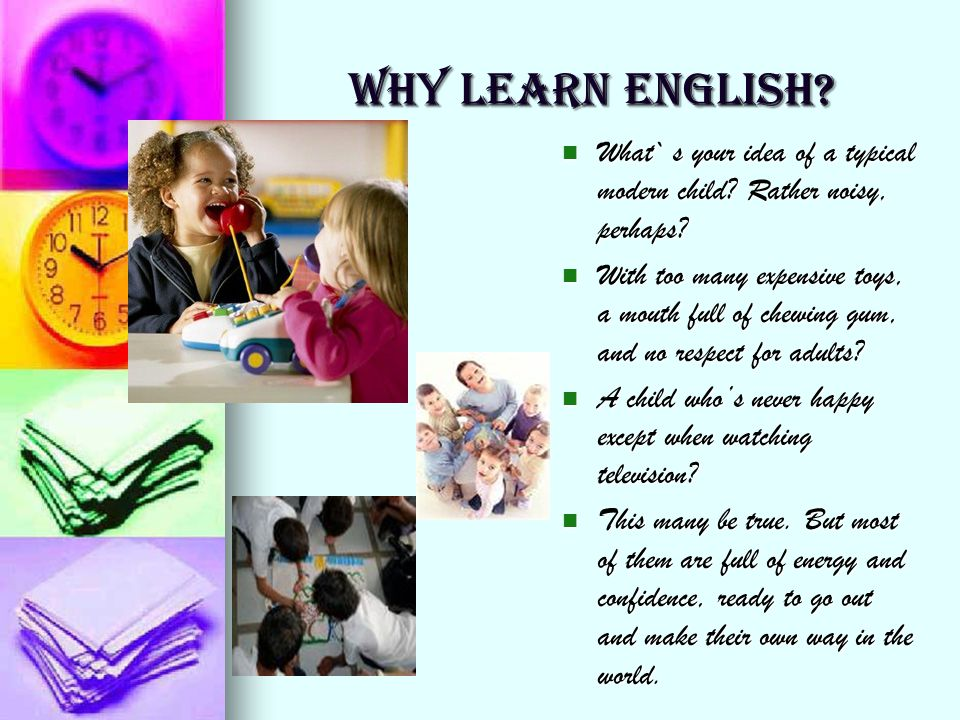 WHY LEARN ENGLISH What` s your idea of a typical modern child Rather noisy, perhaps