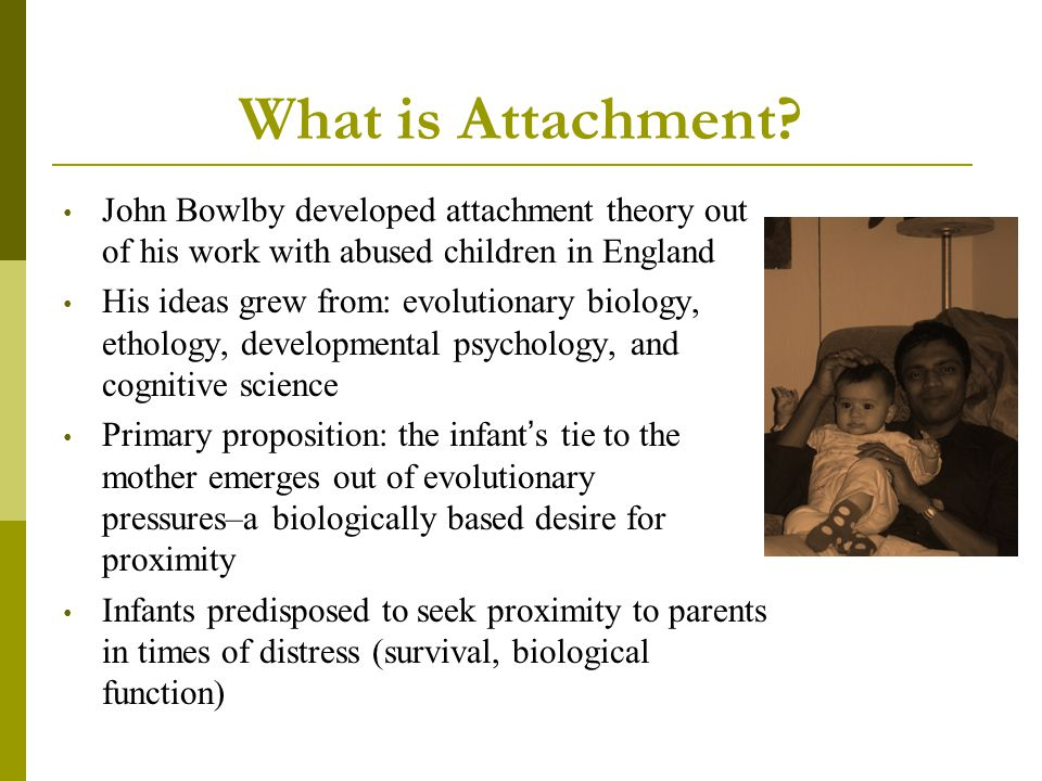 What is Attachment John Bowlby developed attachment theory out of his work with abused children in England.