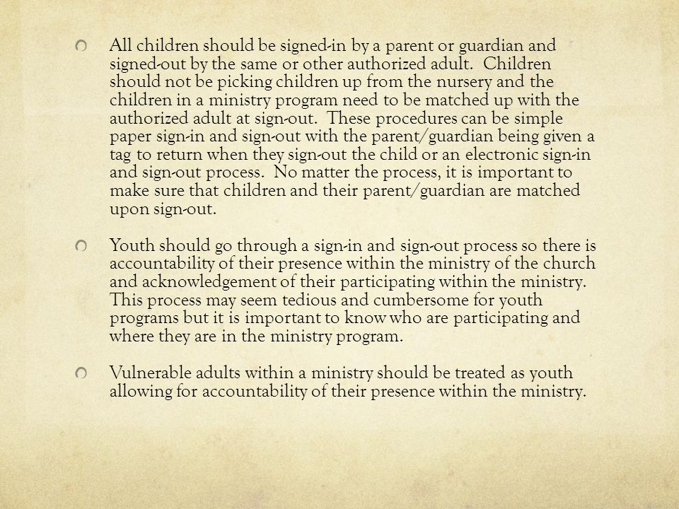 All children should be signed-in by a parent or guardian and signed-out by the same or other authorized adult. Children should not be picking children up from the nursery and the children in a ministry program need to be matched up with the authorized adult at sign-out. These procedures can be simple paper sign-in and sign-out with the parent/guardian being given a tag to return when they sign-out the child or an electronic sign-in and sign-out process. No matter the process, it is important to make sure that children and their parent/guardian are matched upon sign-out.