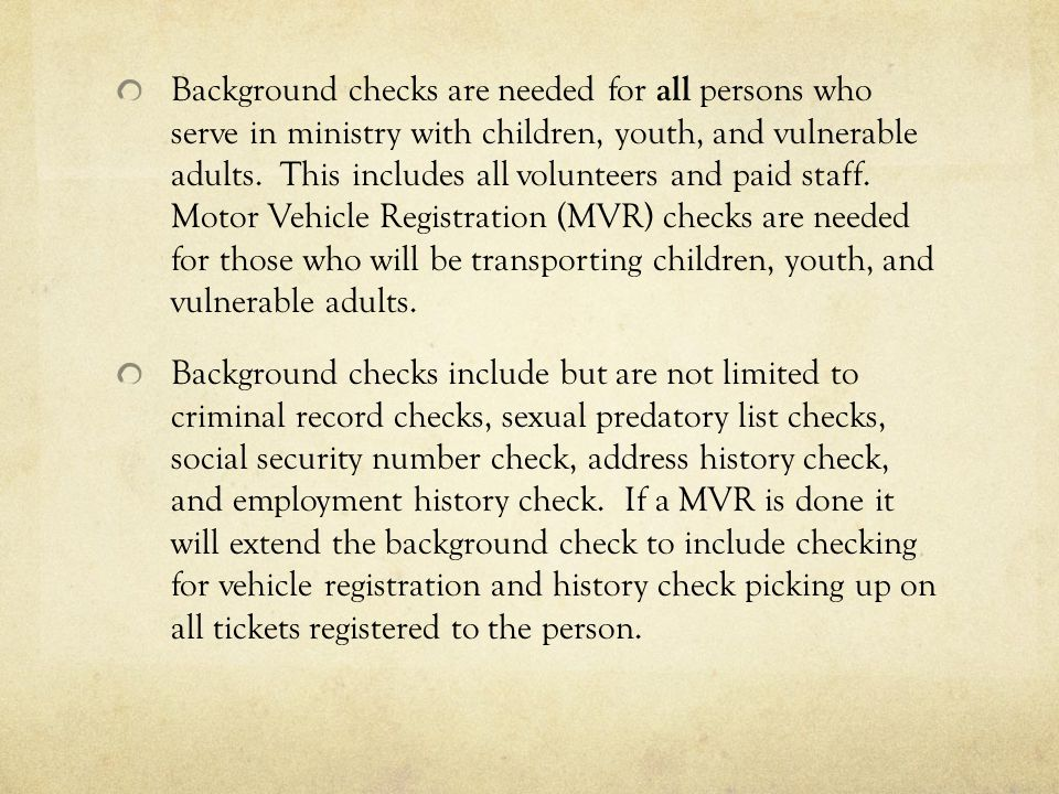 Background checks are needed for all persons who serve in ministry with children, youth, and vulnerable adults. This includes all volunteers and paid staff. Motor Vehicle Registration (MVR) checks are needed for those who will be transporting children, youth, and vulnerable adults.
