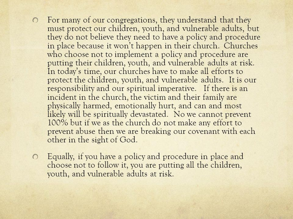 For many of our congregations, they understand that they must protect our children, youth, and vulnerable adults, but they do not believe they need to have a policy and procedure in place because it won't happen in their church. Churches who choose not to implement a policy and procedure are putting their children, youth, and vulnerable adults at risk. In today's time, our churches have to make all efforts to protect the children, youth, and vulnerable adults. It is our responsibility and our spiritual imperative. If there is an incident in the church, the victim and their family are physically harmed, emotionally hurt, and can and most likely will be spiritually devastated. No we cannot prevent 100% but if we as the church do not make any effort to prevent abuse then we are breaking our covenant with each other in the sight of God.