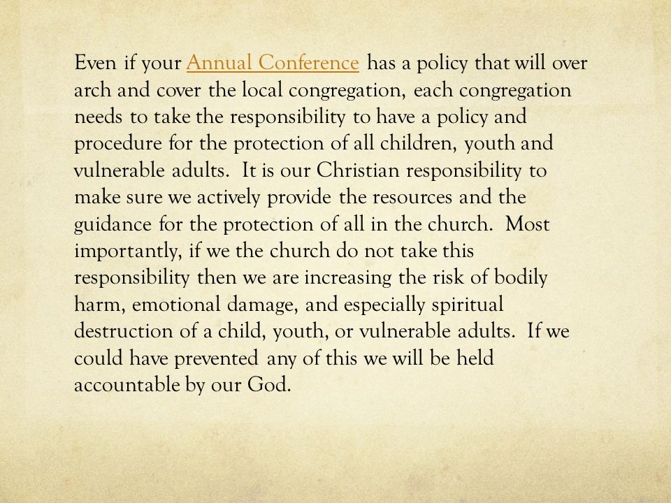 Even if your Annual Conference has a policy that will over arch and cover the local congregation, each congregation needs to take the responsibility to have a policy and procedure for the protection of all children, youth and vulnerable adults.