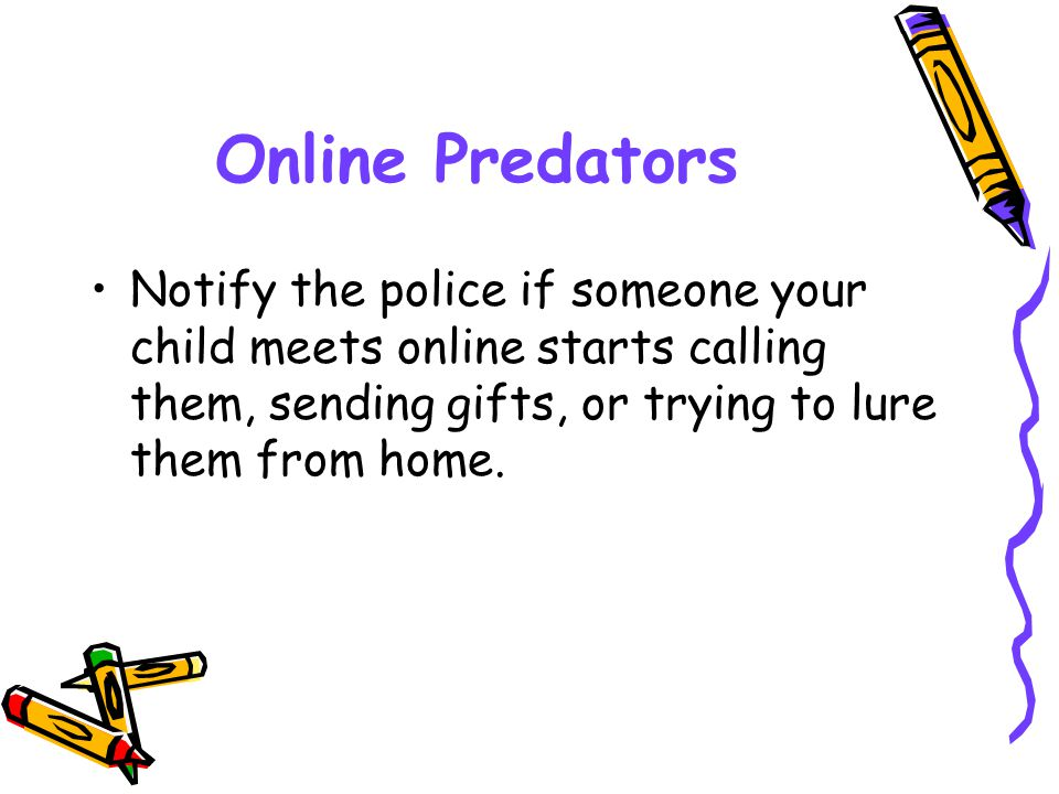 Online Predators Notify the police if someone your child meets online starts calling them, sending gifts, or trying to lure them from home.