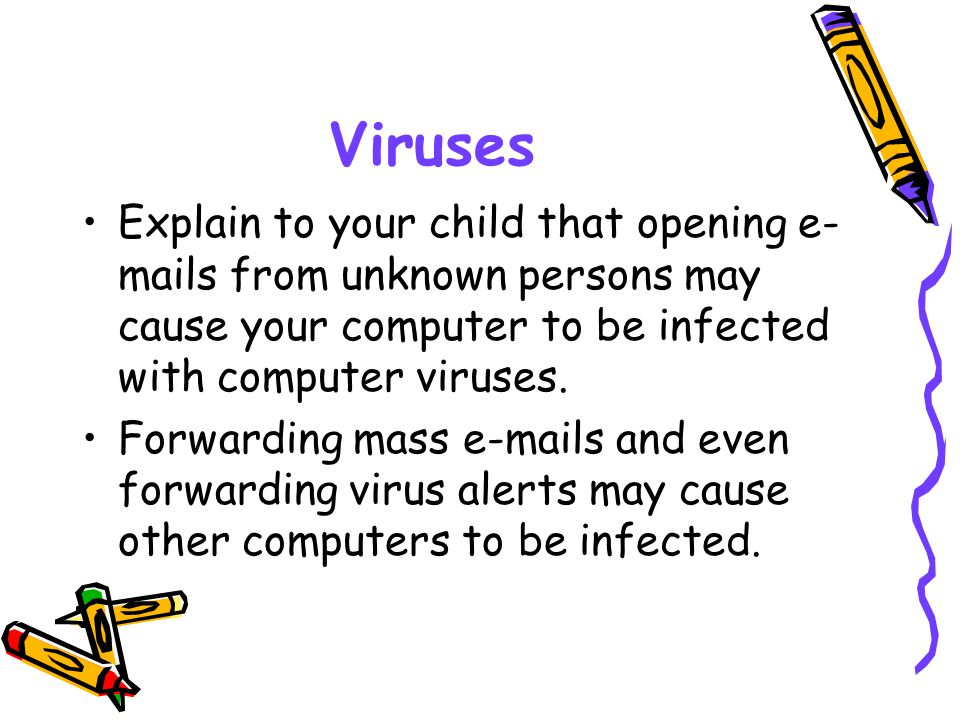 Viruses Explain to your child that opening e-mails from unknown persons may cause your computer to be infected with computer viruses.