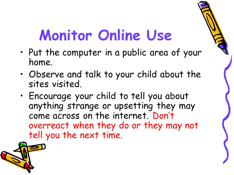 Monitor Online Use Put the computer in a public area of your home.