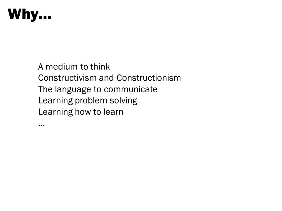 Why… A medium to think Constructivism and Constructionism