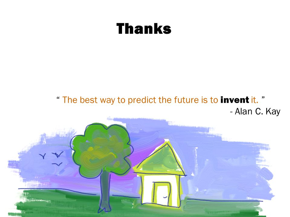Thanks The best way to predict the future is to invent it. - Alan C. Kay
