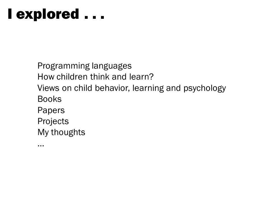 I explored . . . Programming languages How children think and learn