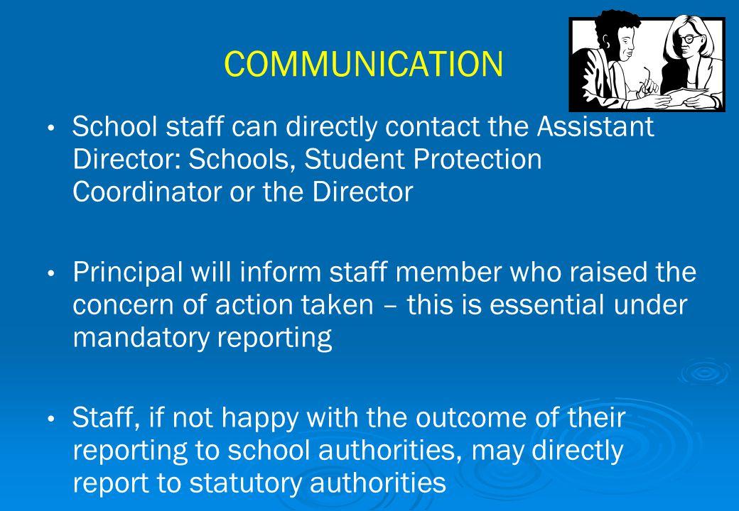 COMMUNICATION School staff can directly contact the Assistant Director: Schools, Student Protection Coordinator or the Director.