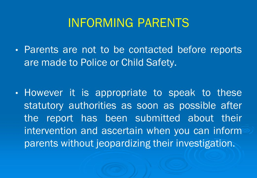 INFORMING PARENTS Parents are not to be contacted before reports are made to Police or Child Safety.