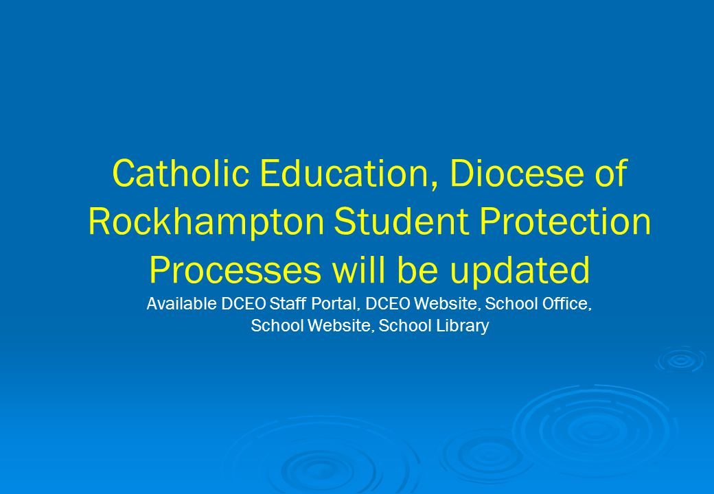Catholic Education, Diocese of Rockhampton Student Protection Processes will be updated Available DCEO Staff Portal, DCEO Website, School Office, School Website, School Library