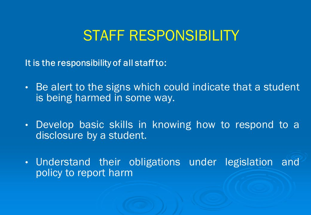 STAFF RESPONSIBILITY It is the responsibility of all staff to: